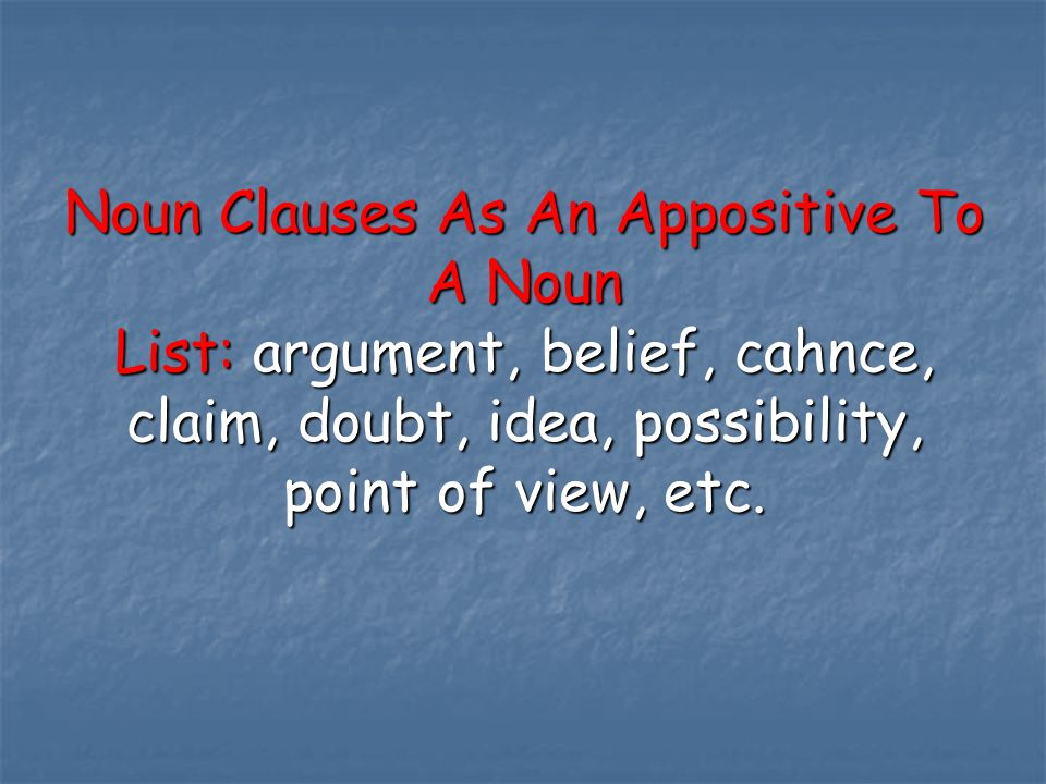 Noun Clauses As An Appositive To A Noun List: argument, belief, cahnce, claim, doubt, idea, possibility, point of view, etc.