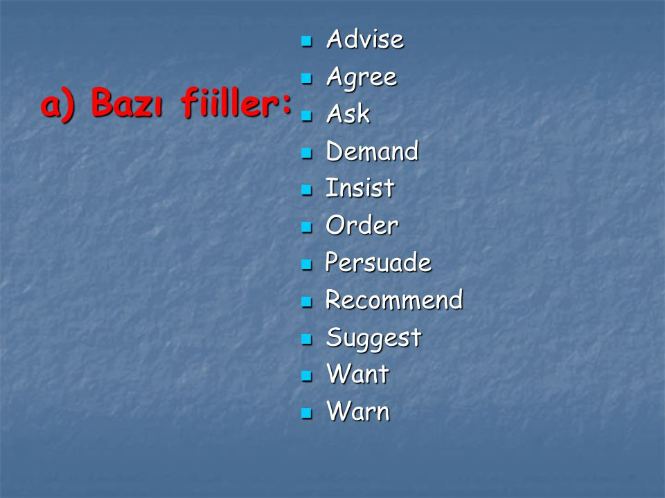 a) Bazı fiiller: Advise Agree Ask Demand Insist Order Persuade
