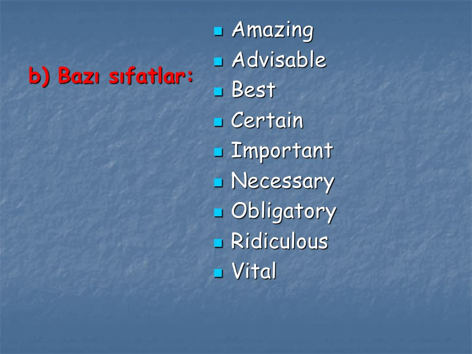Amazing Advisable Best Certain Important Necessary Obligatory Ridiculous Vital b) Bazı sıfatlar: