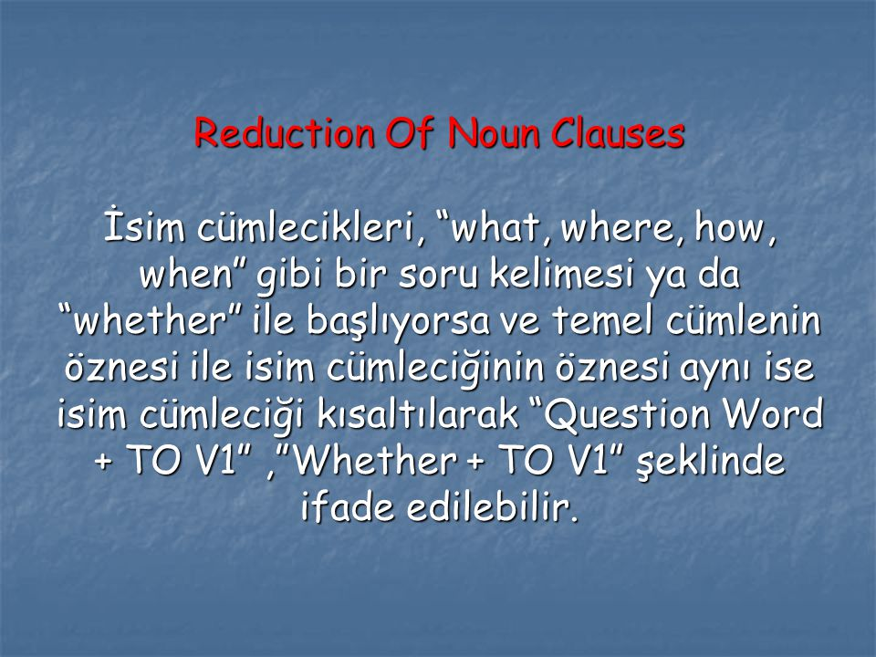 Reduction Of Noun Clauses İsim cümlecikleri, what, where, how, when gibi bir soru kelimesi ya da whether ile başlıyorsa ve temel cümlenin öznesi ile isim cümleciğinin öznesi aynı ise isim cümleciği kısaltılarak Question Word + TO V1 , Whether + TO V1 şeklinde ifade edilebilir.