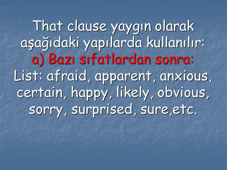 That clause yaygın olarak aşağıdaki yapılarda kullanılır: a) Bazı sıfatlardan sonra: List: afraid, apparent, anxious, certain, happy, likely, obvious, sorry, surprised, sure,etc.