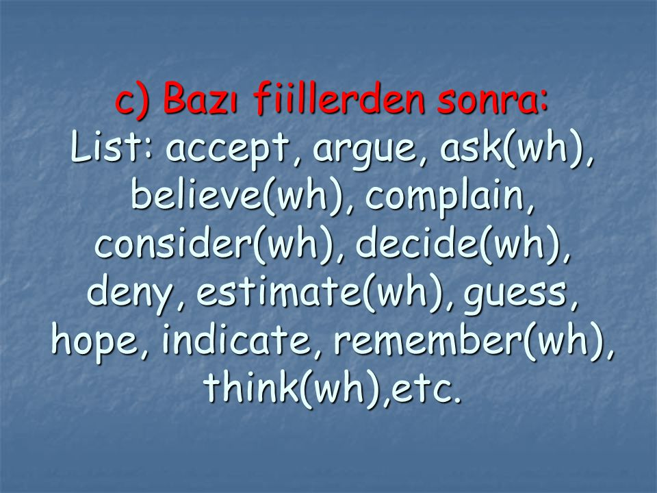 c) Bazı fiillerden sonra: List: accept, argue, ask(wh), believe(wh), complain, consider(wh), decide(wh), deny, estimate(wh), guess, hope, indicate, remember(wh), think(wh),etc.