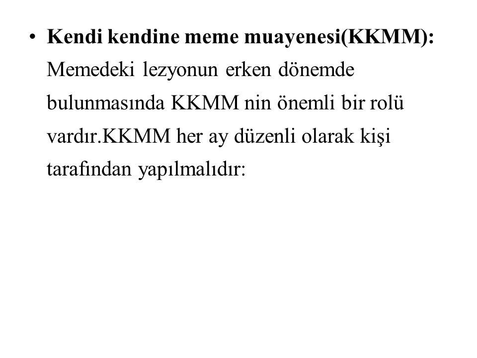 Kendi kendine meme muayenesi(KKMM): Memedeki lezyonun erken dönemde bulunmasında KKMM nin önemli bir rolü vardır.KKMM her ay düzenli olarak kişi tarafından yapılmalıdır: