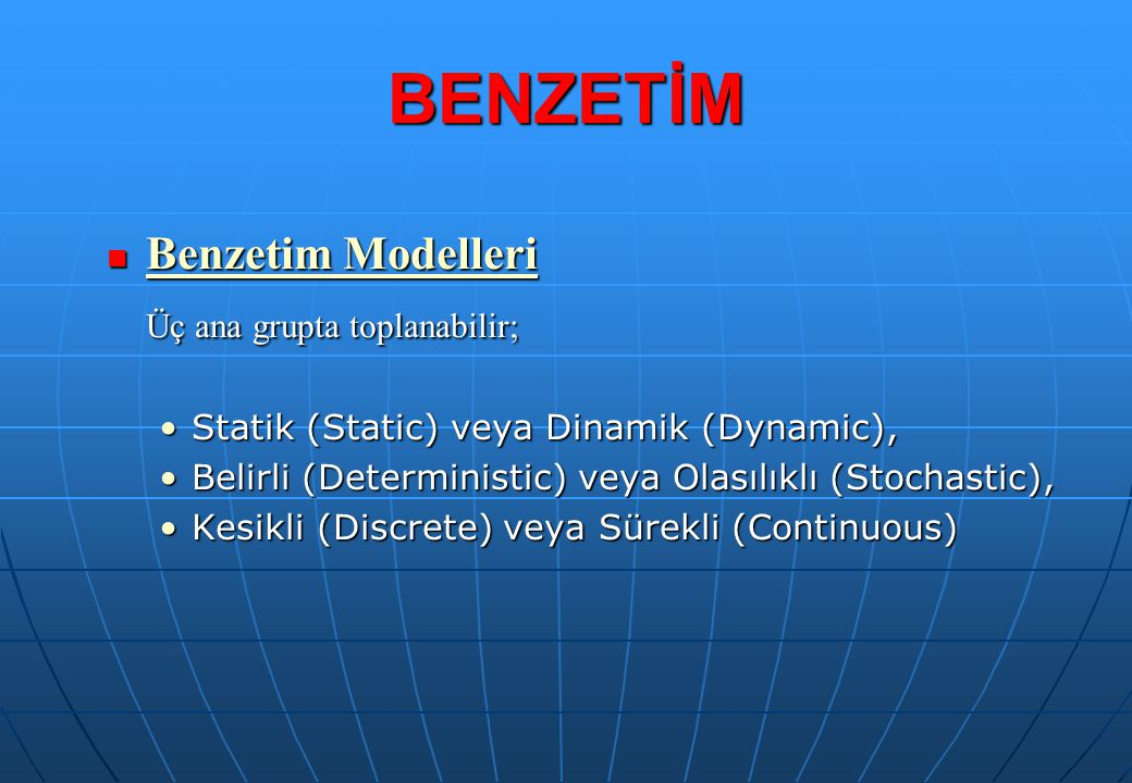 BENZETİM Benzetim Modelleri Üç ana grupta toplanabilir;