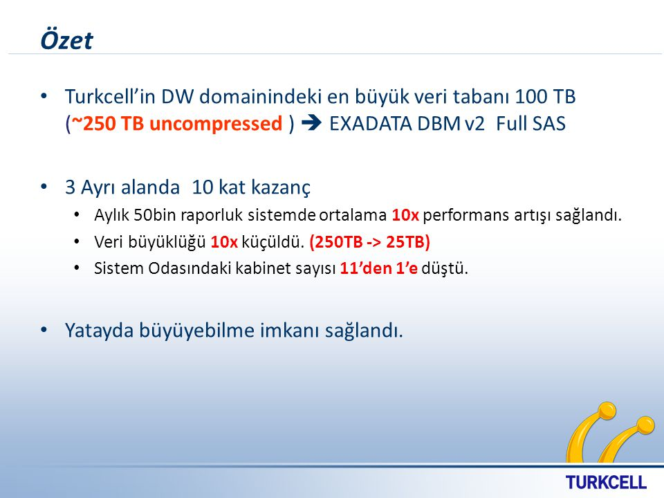 Özet Turkcell'in DW domainindeki en büyük veri tabanı 100 TB (~250 TB uncompressed )  EXADATA DBM v2 Full SAS.