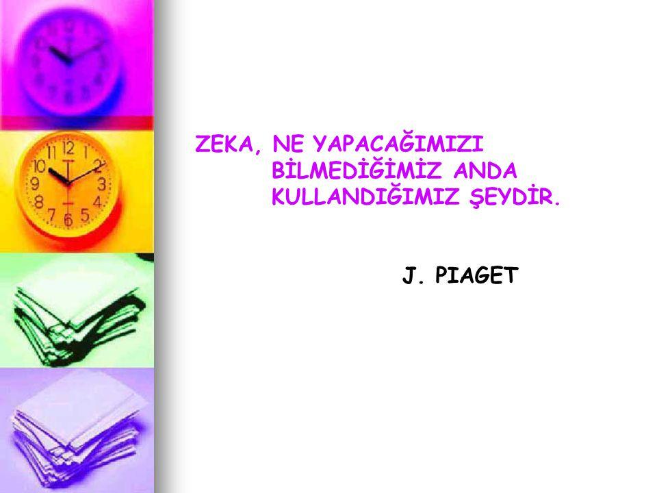 ZEKA, NE YAPACAĞIMIZI BİLMEDİĞİMİZ ANDA KULLANDIĞIMIZ ŞEYDİR. J. PIAGET
