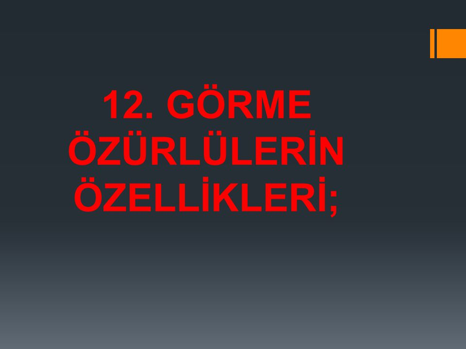 12. GÖRME ÖZÜRLÜLERİN ÖZELLİKLERİ;