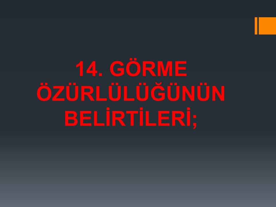 14. GÖRME ÖZÜRLÜLÜĞÜNÜN BELİRTİLERİ;