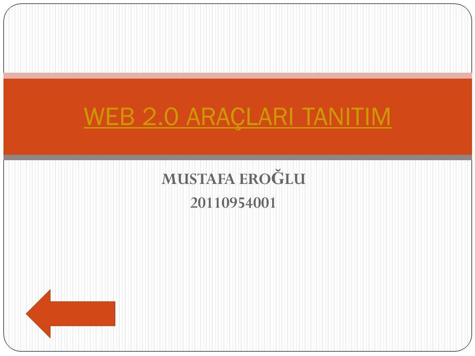 WEB 2.0 ARAÇLARI TANITIM MUSTAFA EROĞLU 20110954001