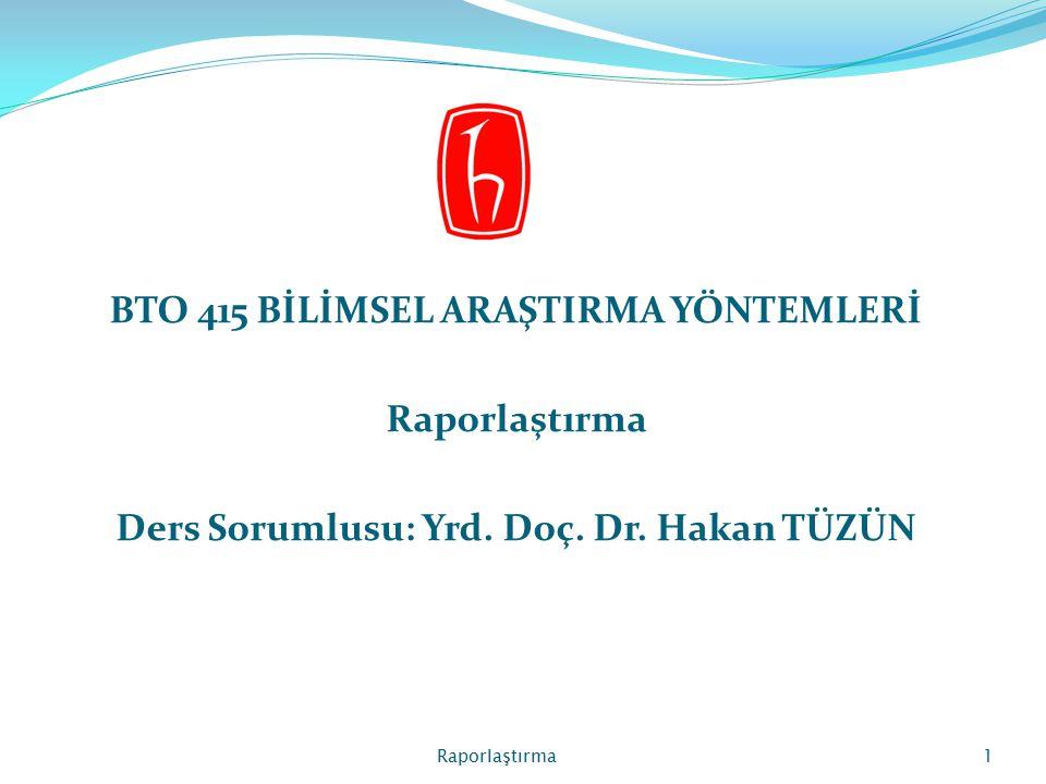 BTO 415 BİLİMSEL ARAŞTIRMA YÖNTEMLERİ Raporlaştırma Ders Sorumlusu: Yrd. Doç. Dr. Hakan TÜZÜN