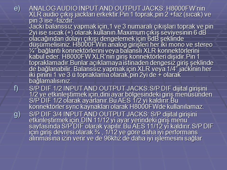 ANALOG AUDIO INPUT AND OUTPUT JACKS: H8000FW'nin XLR audio çıkış jackları erkektir.Pin 1 toprak,pin 2 +faz (sıcak) ve pin 3 ise -fazdır. Jackı balanssız yapmak için,1 ve 3 numaralı çıkışları toprak ve pin 2yi ise sıcak (+) olarak kullanın.Maximum çıkış seviyesinin 6 dB olacağından dolayı çıkışı dengelemek için 6dB şeklinde düşürmelisiniz. H8000FWin analog girişleri her iki mono ve stereo ¼ bağlantı konnektörlerini veya balanslı XLR konnektörlerini kabul eder. H8000FW XLR'nin giriş konnektörleri dişidir.Pin 1 topraklamadır.Bunlar açıklamaya istinaden dengesiz giriş şeklinde de bağlanabilir. Balanssız yapmak için XLR veya 1/4 jackinin her iki pinini 1 ve 3 ü topraklama olarak,pin 2yi de + olarak bağlamalısınız.