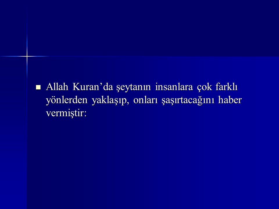 Allah Kuran'da şeytanın insanlara çok farklı yönlerden yaklaşıp, onları şaşırtacağını haber vermiştir: