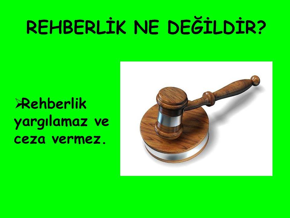 REHBERLİK NE DEĞİLDİR Rehberlik yargılamaz ve ceza vermez.