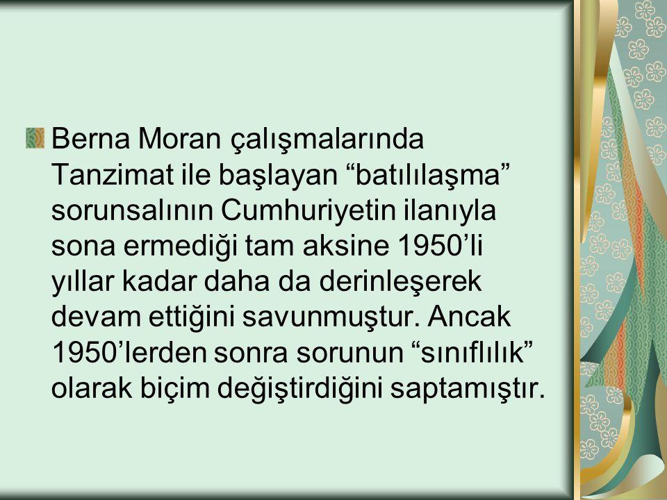 Berna Moran çalışmalarında Tanzimat ile başlayan batılılaşma sorunsalının Cumhuriyetin ilanıyla sona ermediği tam aksine 1950'li yıllar kadar daha da derinleşerek devam ettiğini savunmuştur.