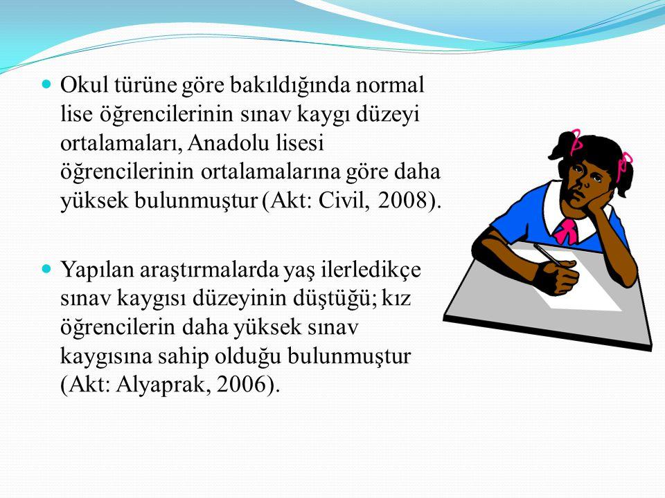 Okul türüne göre bakıldığında normal lise öğrencilerinin sınav kaygı düzeyi ortalamaları, Anadolu lisesi öğrencilerinin ortalamalarına göre daha yüksek bulunmuştur (Akt: Civil, 2008).