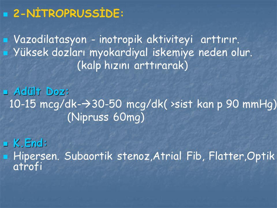 2-NİTROPRUSSİDE: Vazodilatasyon - inotropik aktiviteyi arttırır. Yüksek dozları myokardiyal iskemiye neden olur.