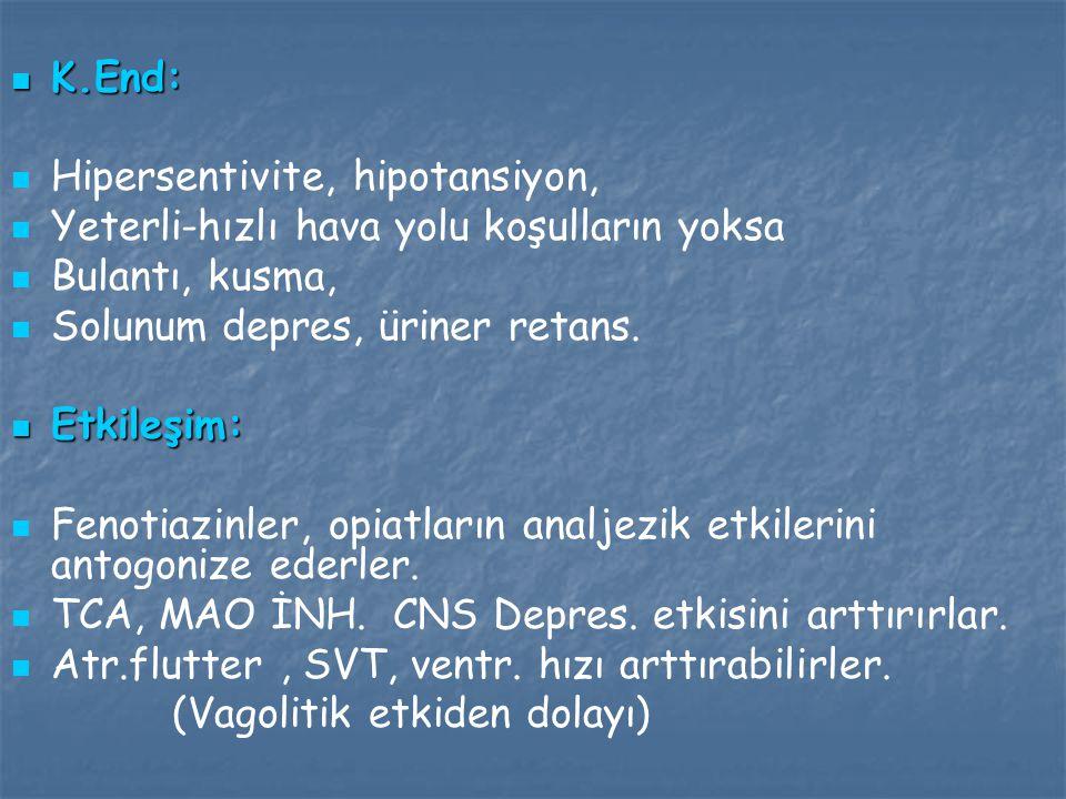 K.End: Hipersentivite, hipotansiyon, Yeterli-hızlı hava yolu koşulların yoksa. Bulantı, kusma, Solunum depres, üriner retans.