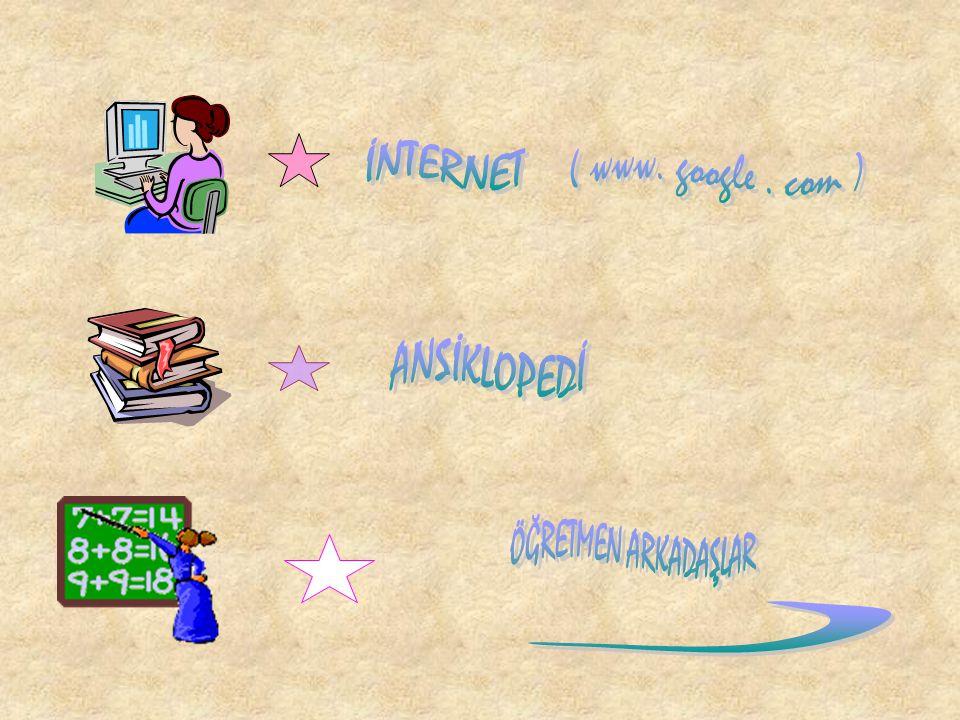 İNTERNET ( www. google . com ) ANSİKLOPEDİ ÖĞRETMEN ARKADAŞLAR )