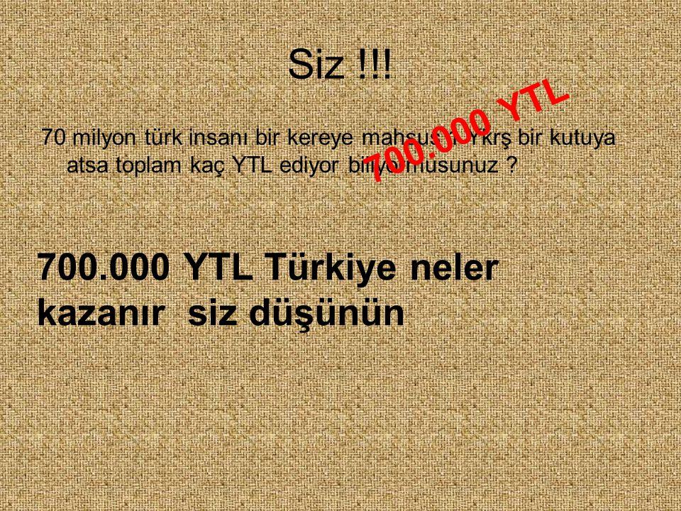 Siz !!! 700.000 YTL 700.000 YTL Türkiye neler kazanır siz düşünün