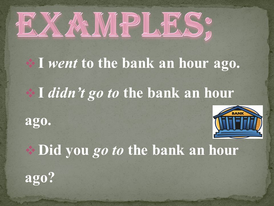EXAMPLES; I went to the bank an hour ago.