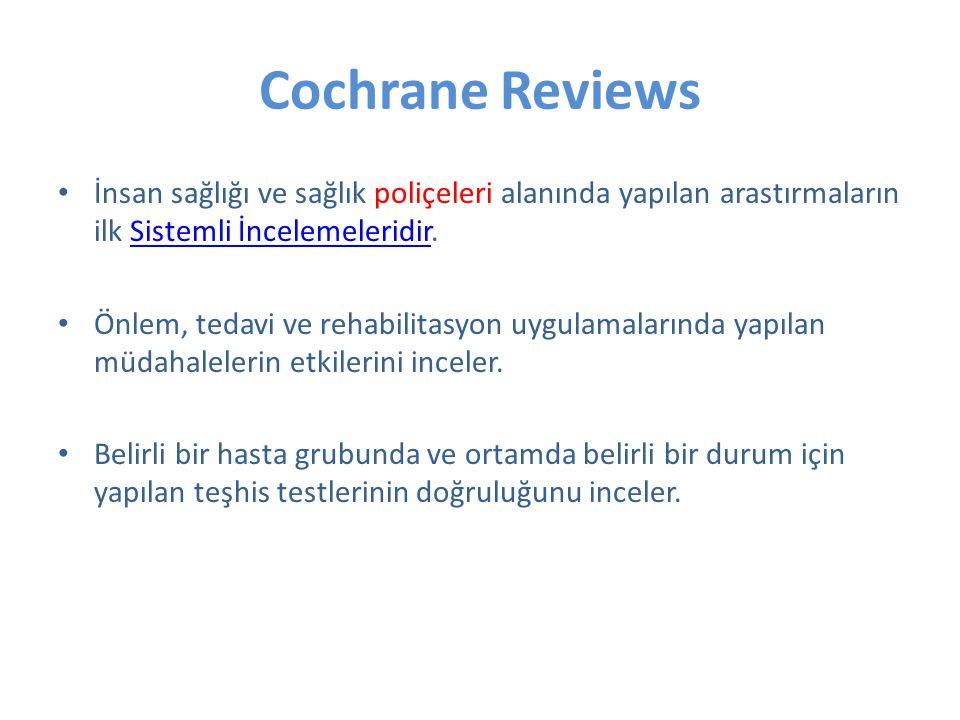 Cochrane Reviews İnsan sağlığı ve sağlık poliçeleri alanında yapılan arastırmaların ilk Sistemli İncelemeleridir.