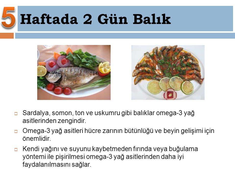 5 Haftada 2 Gün Balık. Sardalya, somon, ton ve uskumru gibi balıklar omega-3 yağ asitlerinden zengindir.