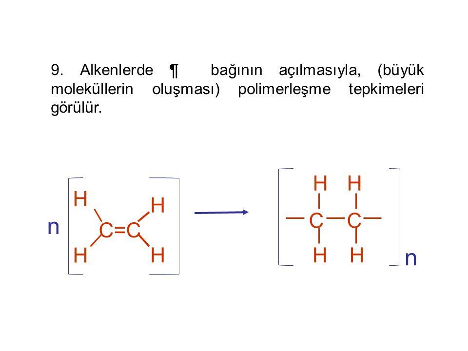 9. Alkenlerde ¶ bağının açılmasıyla, (büyük moleküllerin oluşması) polimerleşme tepkimeleri görülür.