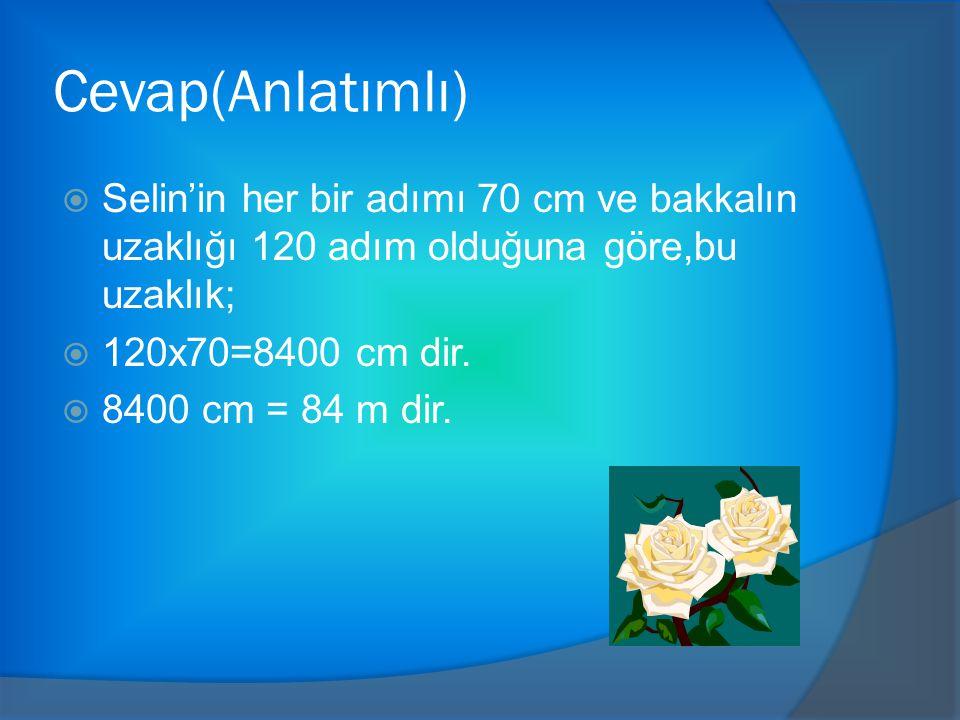 Cevap(Anlatımlı) Selin'in her bir adımı 70 cm ve bakkalın uzaklığı 120 adım olduğuna göre,bu uzaklık;