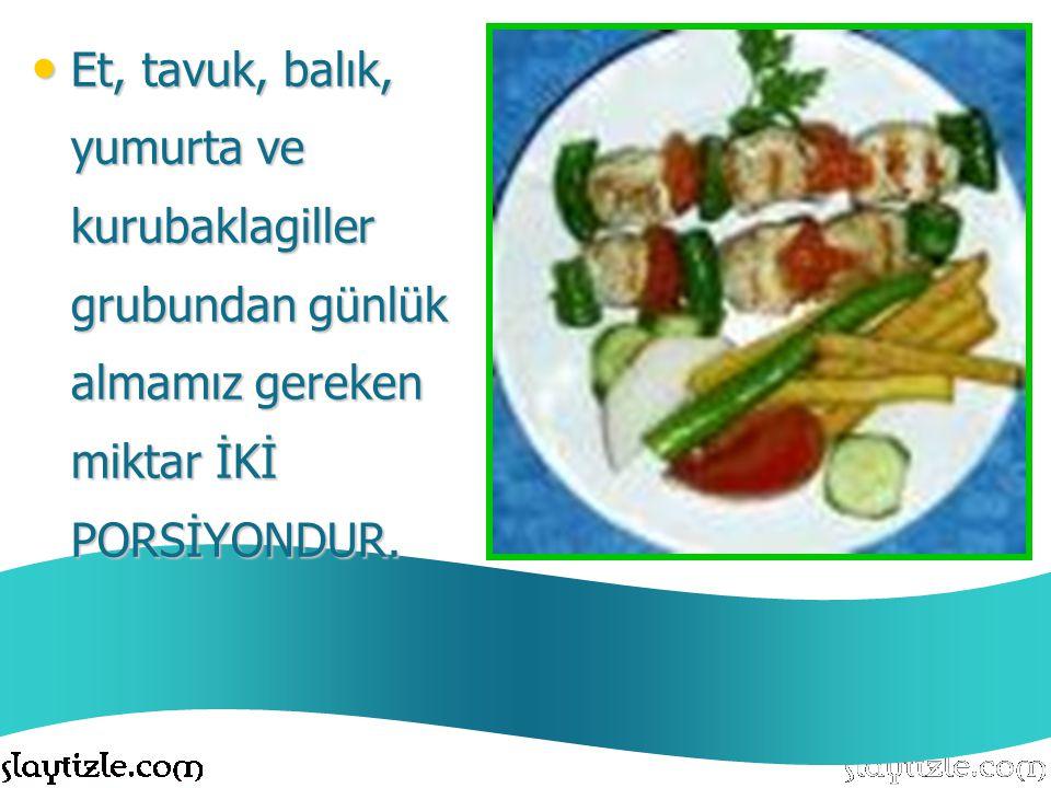 Et, tavuk, balık, yumurta ve kurubaklagiller grubundan günlük almamız gereken miktar İKİ PORSİYONDUR.