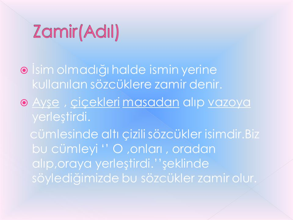 Zamir(Adıl) İsim olmadığı halde ismin yerine kullanılan sözcüklere zamir denir. Ayşe , çiçekleri masadan alıp vazoya yerleştirdi.