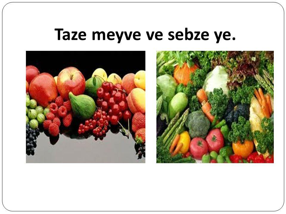 Taze meyve ve sebze ye.