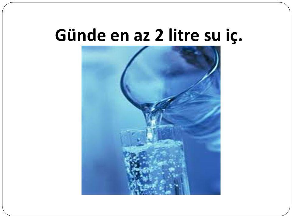 Günde en az 2 litre su iç.