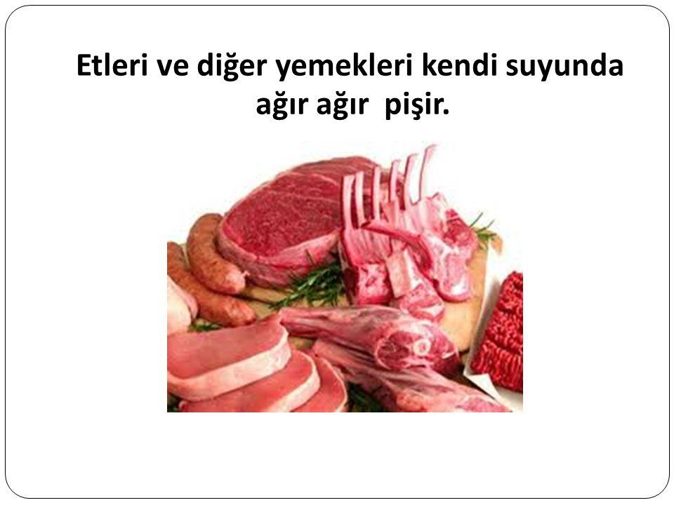 Etleri ve diğer yemekleri kendi suyunda ağır ağır pişir.