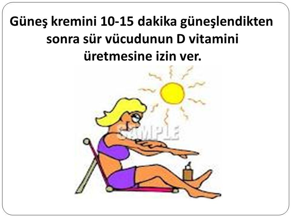 Güneş kremini 10-15 dakika güneşlendikten sonra sür vücudunun D vitamini üretmesine izin ver.