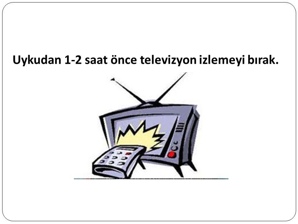 Uykudan 1-2 saat önce televizyon izlemeyi bırak.