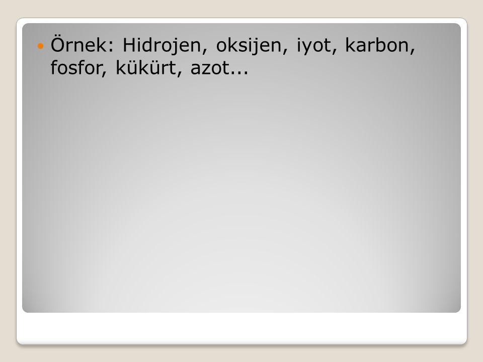 Örnek: Hidrojen, oksijen, iyot, karbon, fosfor, kükürt, azot...