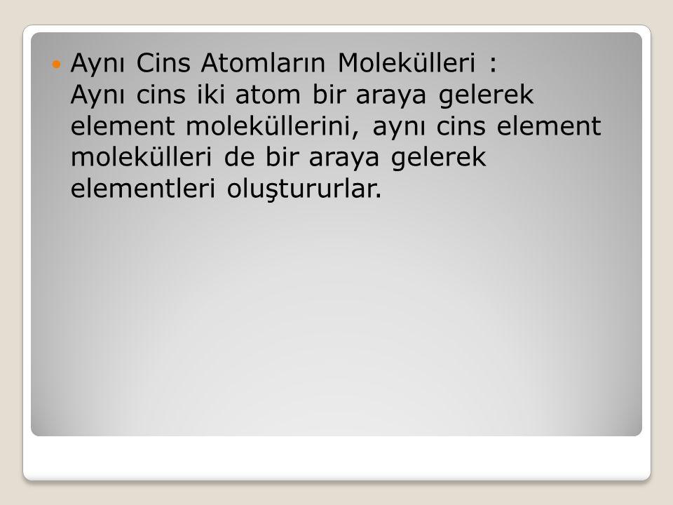 Aynı Cins Atomların Molekülleri : Aynı cins iki atom bir araya gelerek element moleküllerini, aynı cins element molekülleri de bir araya gelerek elementleri oluştururlar.