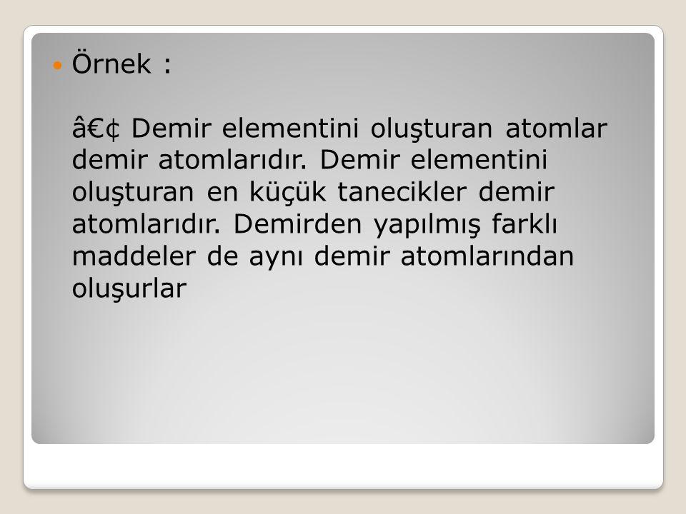 Örnek : • Demir elementini oluşturan atomlar demir atomlarıdır