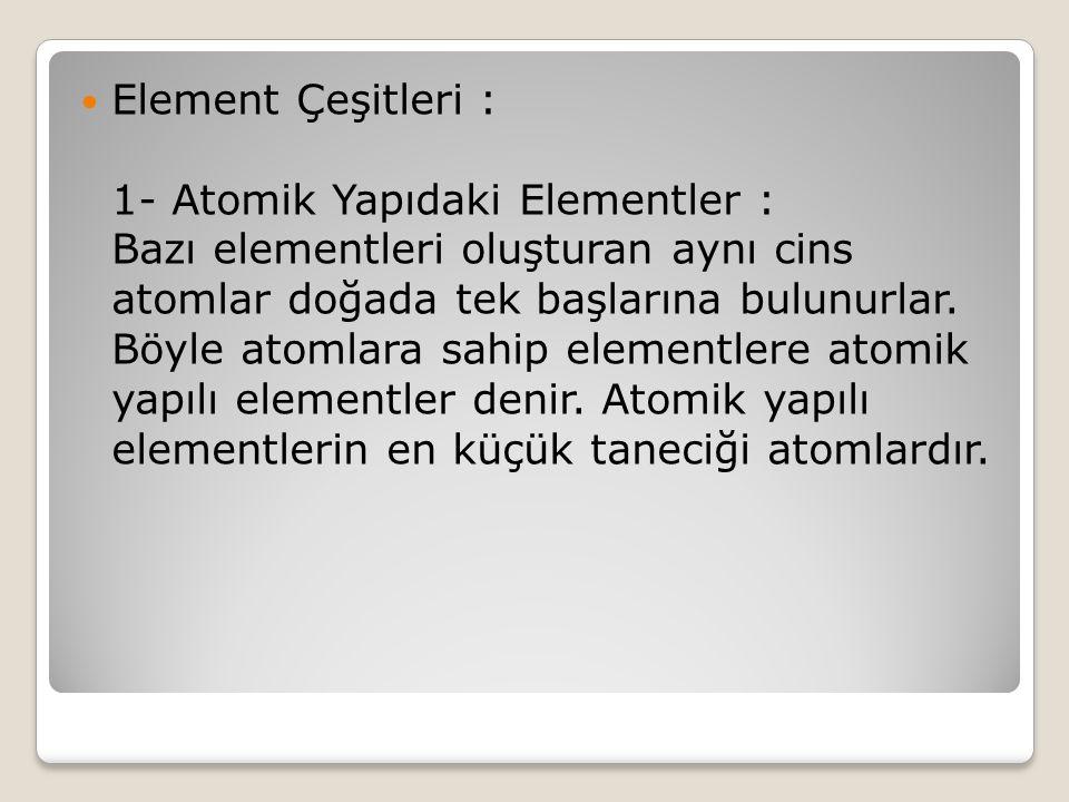 Element Çeşitleri : 1- Atomik Yapıdaki Elementler : Bazı elementleri oluşturan aynı cins atomlar doğada tek başlarına bulunurlar.