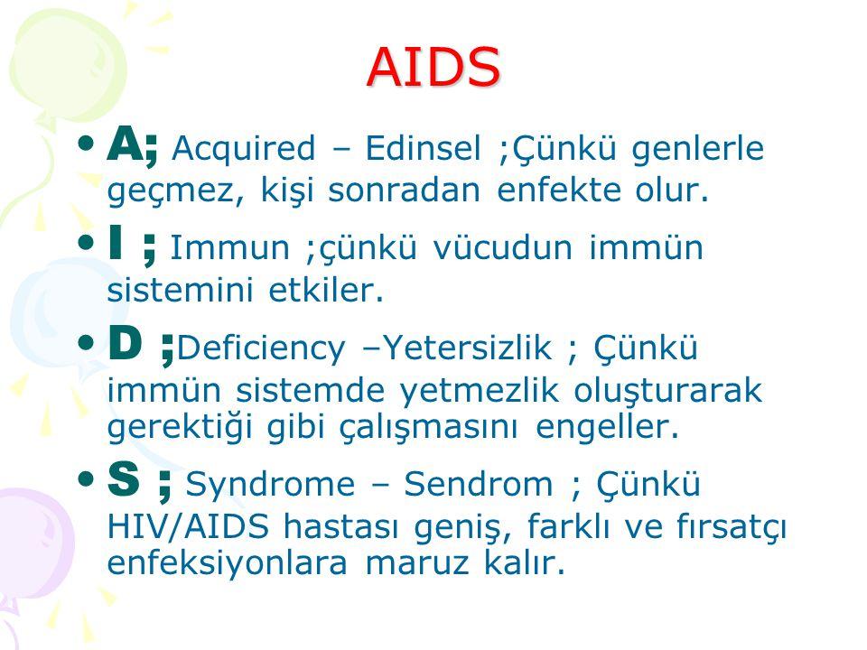 AIDS A; Acquired – Edinsel ;Çünkü genlerle geçmez, kişi sonradan enfekte olur. I ; Immun ;çünkü vücudun immün sistemini etkiler.