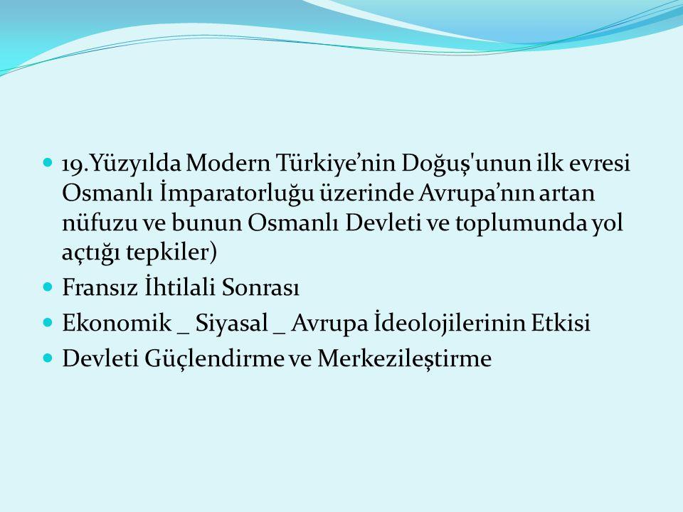 19.Yüzyılda Modern Türkiye'nin Doğuş unun ilk evresi Osmanlı İmparatorluğu üzerinde Avrupa'nın artan nüfuzu ve bunun Osmanlı Devleti ve toplumunda yol açtığı tepkiler)