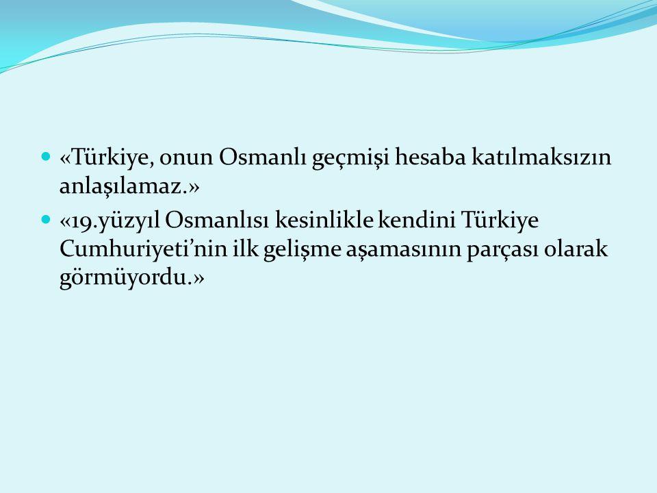 «Türkiye, onun Osmanlı geçmişi hesaba katılmaksızın anlaşılamaz.»