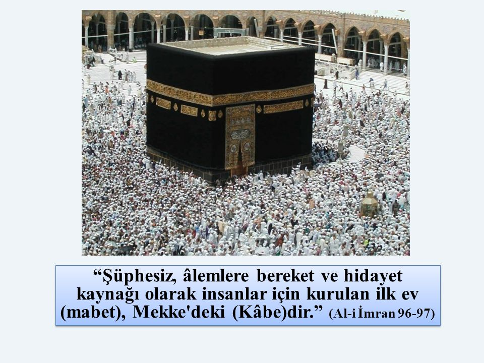Şüphesiz, âlemlere bereket ve hidayet kaynağı olarak insanlar için kurulan ilk ev (mabet), Mekke deki (Kâbe)dir. (Al-i İmran 96-97)