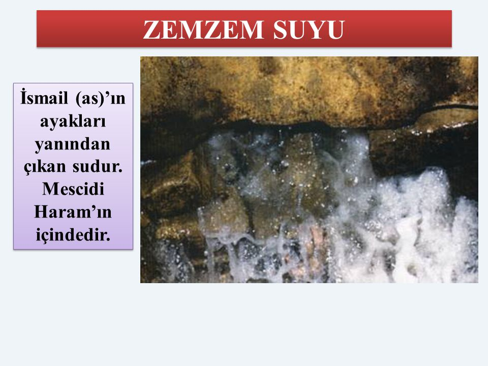ZEMZEM SUYU İsmail (as)'ın ayakları yanından çıkan sudur. Mescidi Haram'ın içindedir.