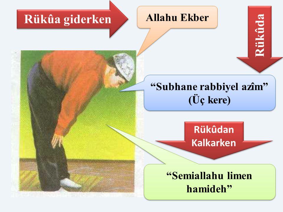 Subhane rabbiyel azîm (Üç kere) Semiallahu limen hamideh