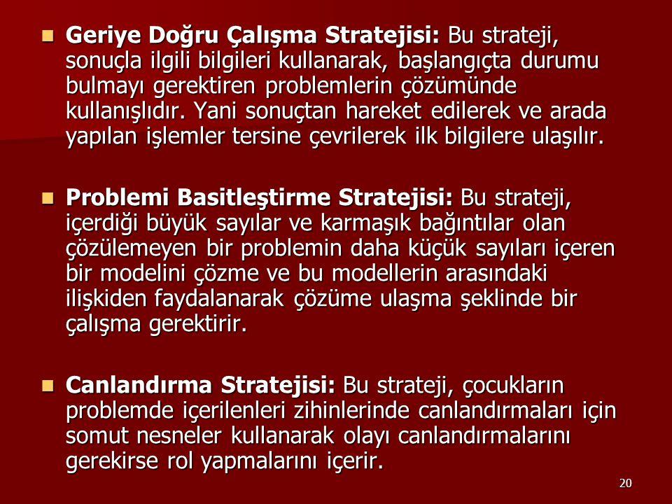 Geriye Doğru Çalışma Stratejisi: Bu strateji, sonuçla ilgili bilgileri kullanarak, başlangıçta durumu bulmayı gerektiren problemlerin çözümünde kullanışlıdır. Yani sonuçtan hareket edilerek ve arada yapılan işlemler tersine çevrilerek ilk bilgilere ulaşılır.