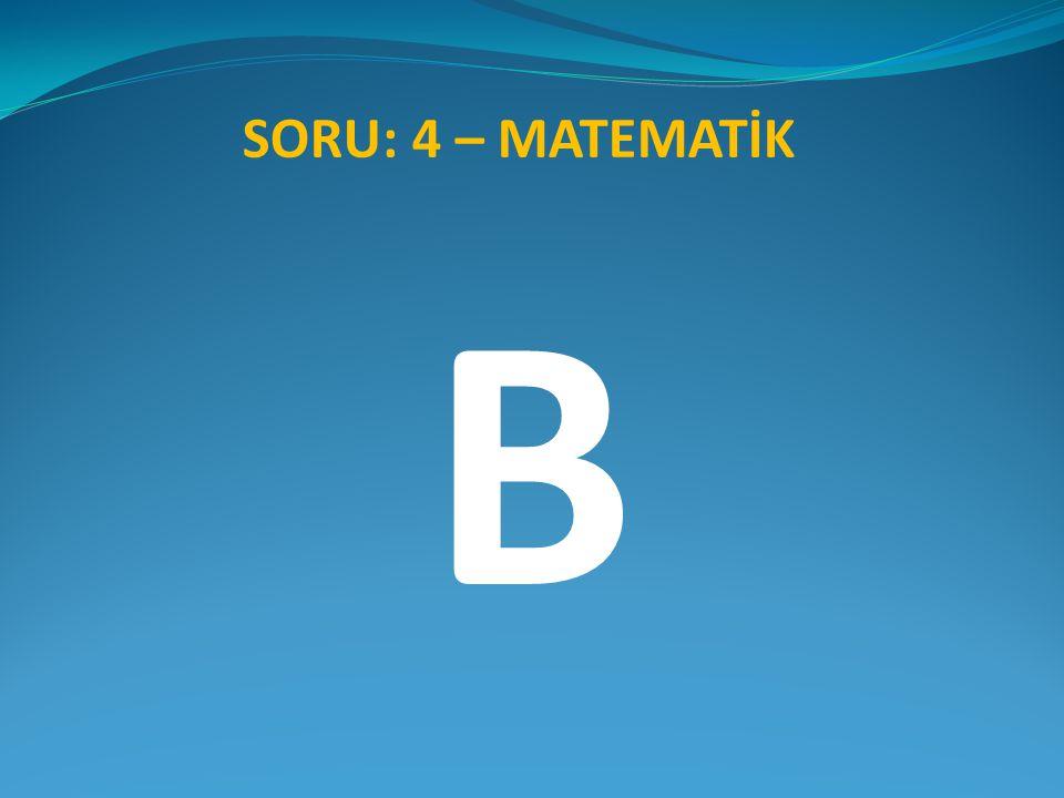 SORU: 4 – MATEMATİK B