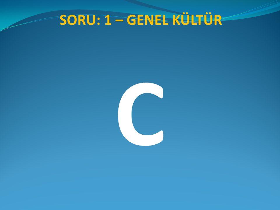 SORU: 1 – GENEL KÜLTÜR C