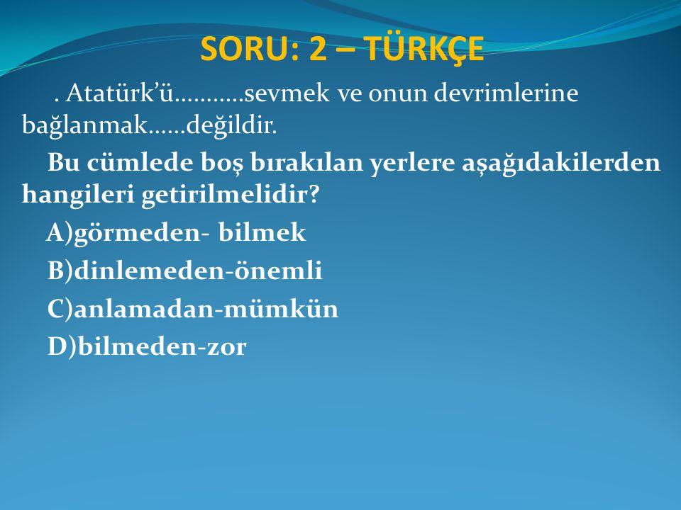 SORU: 2 – TÜRKÇE . Atatürk'ü…….....sevmek ve onun devrimlerine bağlanmak……değildir.