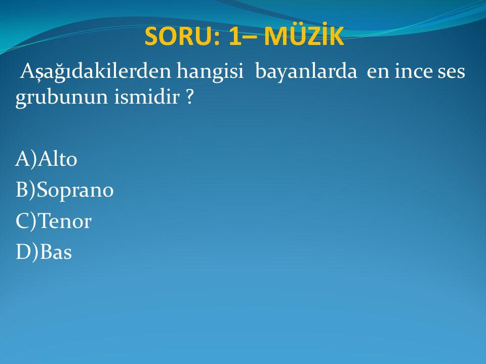 SORU: 1– MÜZİK Aşağıdakilerden hangisi bayanlarda en ince ses grubunun ismidir A)Alto. B)Soprano.